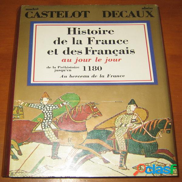 Histoire de la france et des français au jour le jour 1 – de la préhistoire jusqu'en 1180, au berceau de la france, andré castelot et alain decaux