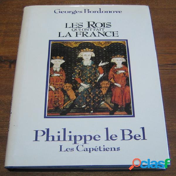 Les rois qui ont fait la france: philippe le bel - les capétiens, georges bordonove