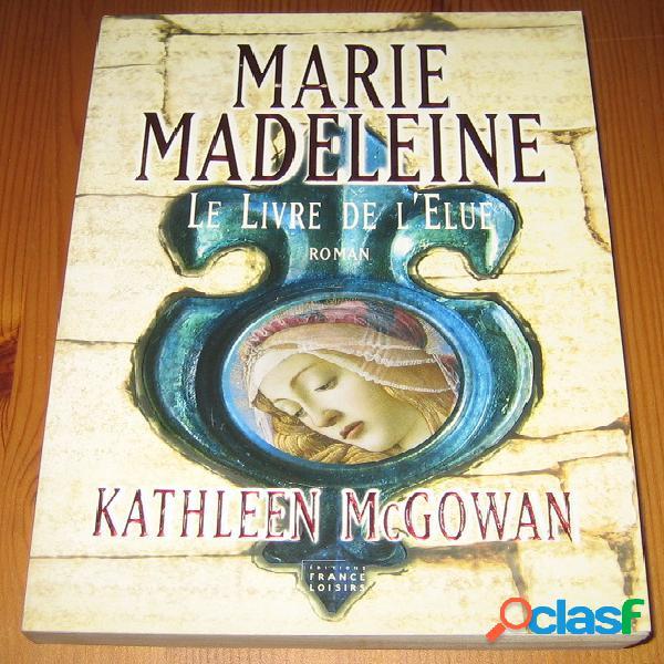 Marie madeleine 1 - le livre de l'élue, kathleen mcgowan
