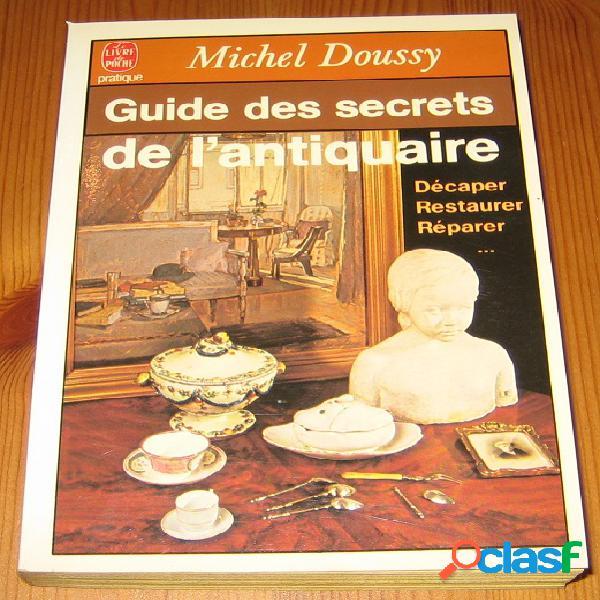 Guide des secrets de l'antiquaire: décaper, restaurer, réparer..., michel doussy