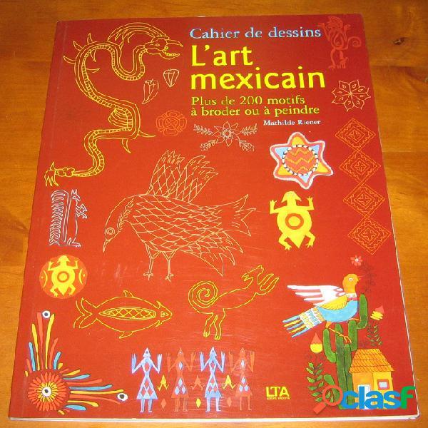 Cahier de dessin: l'art méxicain., mathilde riener