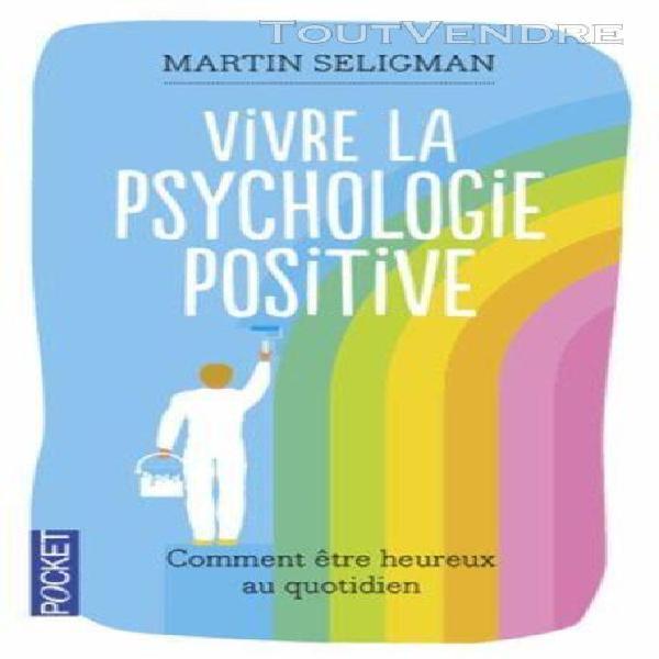 Vivre la psychologie positive - comment être heureux au