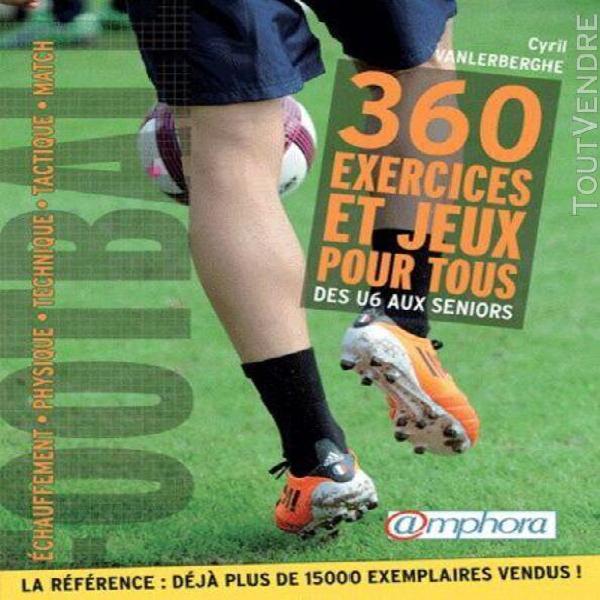Football - 360 exercices et jeux pour tous, des débutants