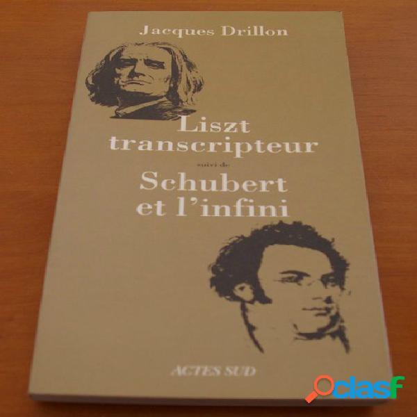 Liszt transcripteur suivi de schubert et l'infini, jacques drillon