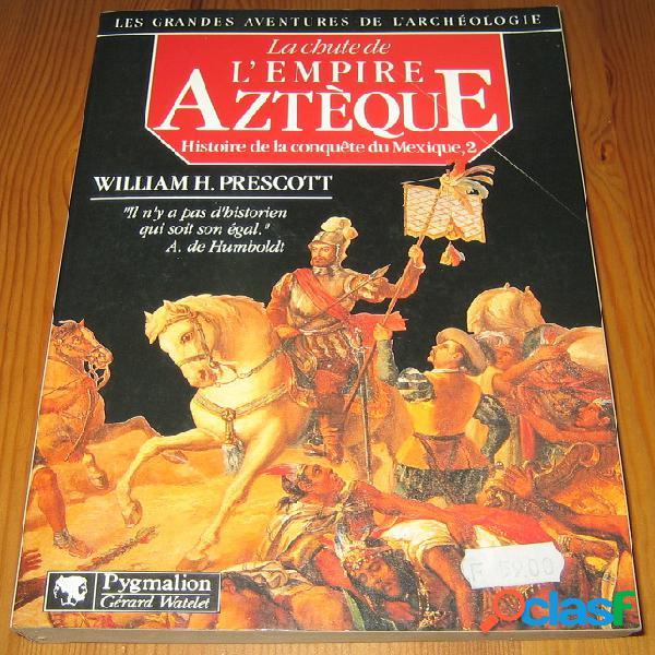 Histoire de la conquête du mexique 2 – la chute de l'empire aztèque, william h. prescott
