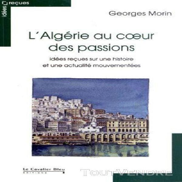 L'algérie au coeur des passions - idées reçues sur une
