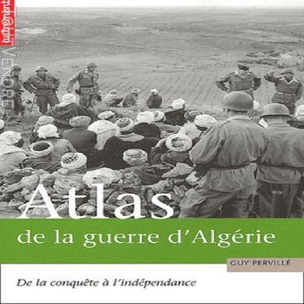 Atlas de la guerre d'algérie - de la conquête à